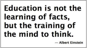 Education is not the learning of facts, but the training of the mind to think. -- Albert Einstein